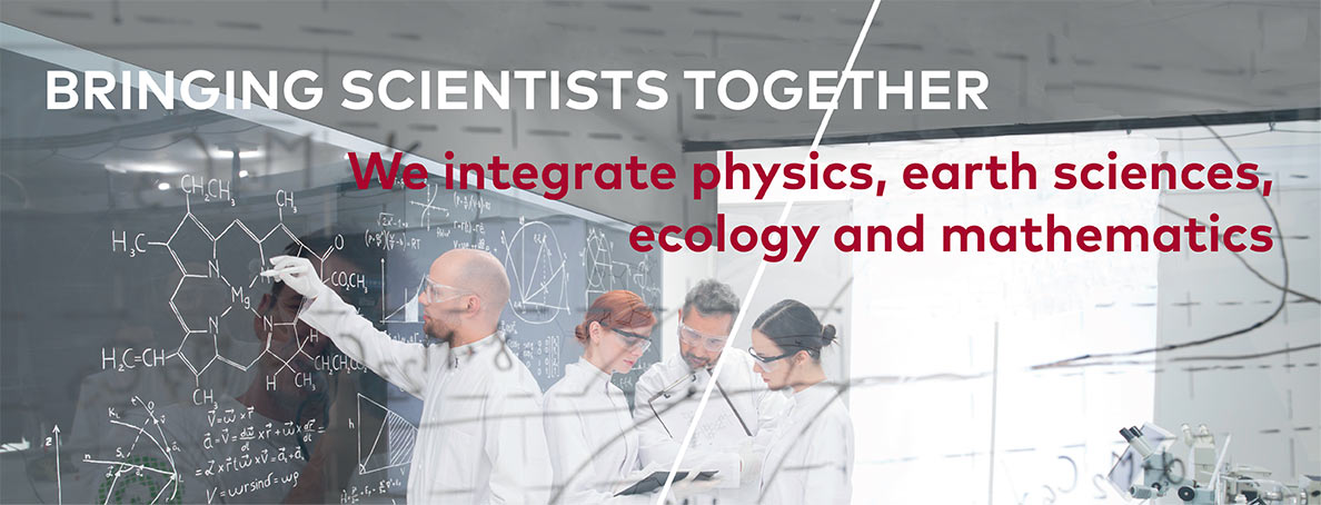 Bringing scientists together - We integrate physics, earth sciences, ecology and mathematics